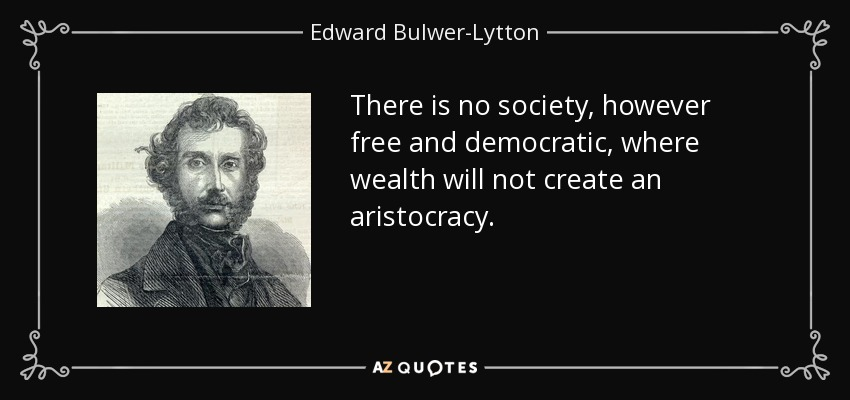 There is no society, however free and democratic, where wealth will not create an aristocracy. - Edward Bulwer-Lytton, 1st Baron Lytton
