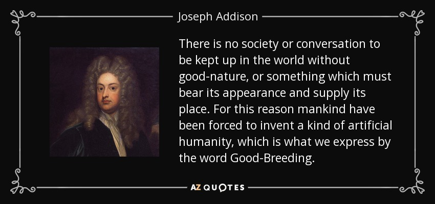 There is no society or conversation to be kept up in the world without good-nature, or something which must bear its appearance and supply its place. For this reason mankind have been forced to invent a kind of artificial humanity, which is what we express by the word Good-Breeding. - Joseph Addison