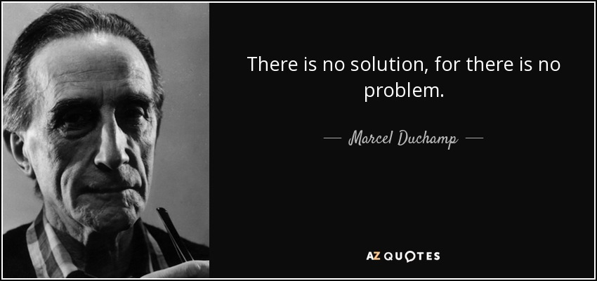 There is no solution, for there is no problem. - Marcel Duchamp
