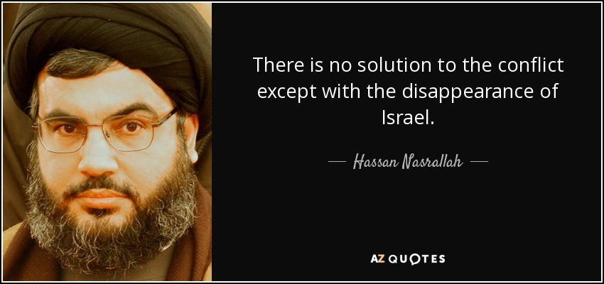 There is no solution to the conflict except with the disappearance of Israel. - Hassan Nasrallah