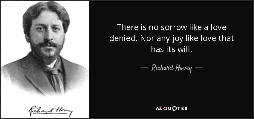 There is no sorrow like a love denied. Nor any joy like love that has its will. - Richard Hovey