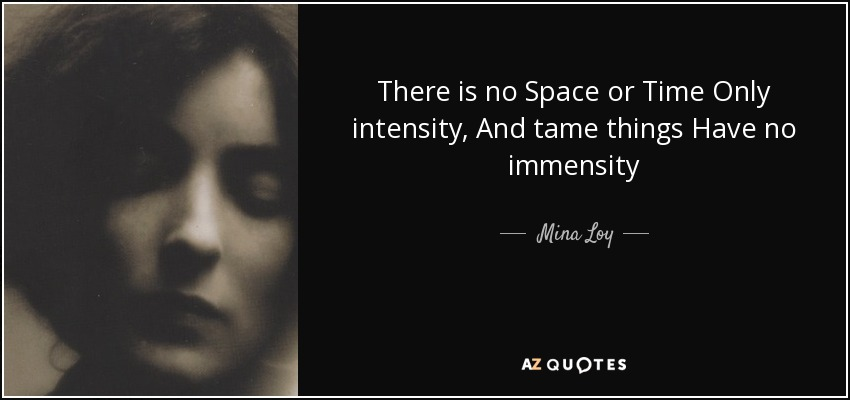 There is no Space or Time Only intensity, And tame things Have no immensity - Mina Loy