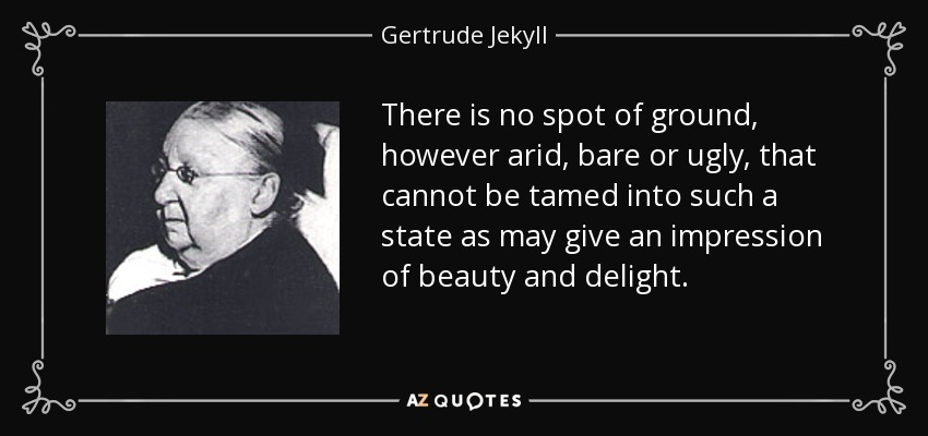 There is no spot of ground, however arid, bare or ugly, that cannot be tamed into such a state as may give an impression of beauty and delight. - Gertrude Jekyll