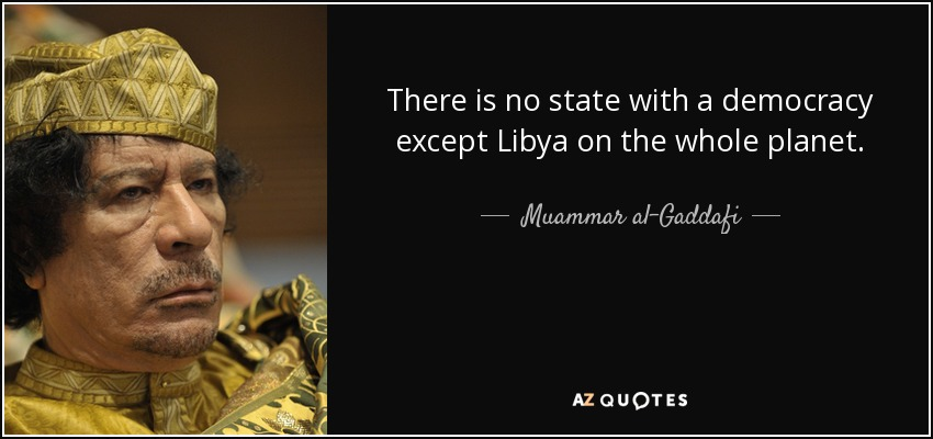 There is no state with a democracy except Libya on the whole planet. - Muammar al-Gaddafi