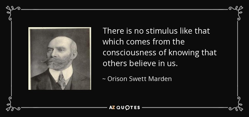 There is no stimulus like that which comes from the consciousness of knowing that others believe in us. - Orison Swett Marden