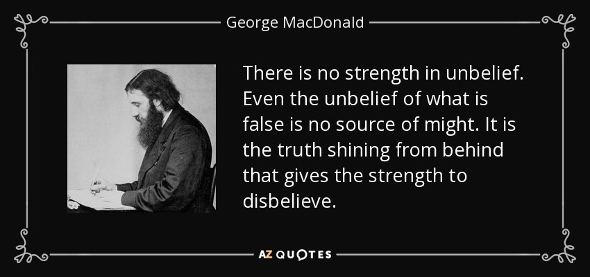 There is no strength in unbelief. Even the unbelief of what is false is no source of might. It is the truth shining from behind that gives the strength to disbelieve. - George MacDonald