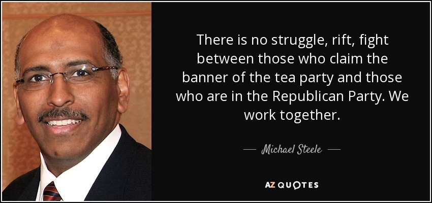 There is no struggle, rift, fight between those who claim the banner of the tea party and those who are in the Republican Party. We work together. - Michael Steele