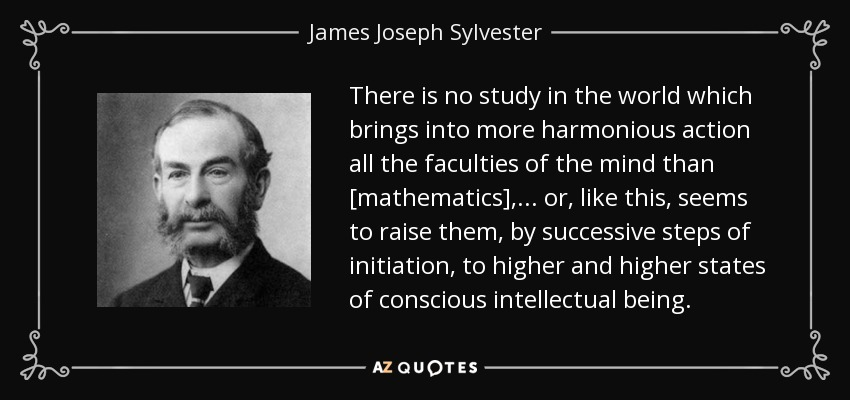 There is no study in the world which brings into more harmonious action all the faculties of the mind than [mathematics], ... or, like this, seems to raise them, by successive steps of initiation, to higher and higher states of conscious intellectual being. - James Joseph Sylvester