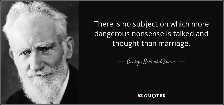 There is no subject on which more dangerous nonsense is talked and thought than marriage. - George Bernard Shaw