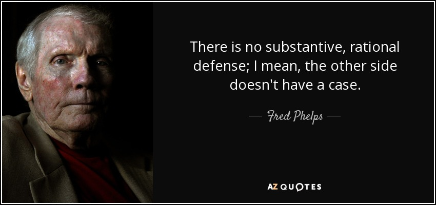 There is no substantive, rational defense; I mean, the other side doesn't have a case. - Fred Phelps