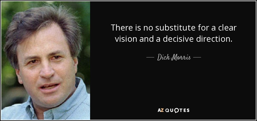 There is no substitute for a clear vision and a decisive direction. - Dick Morris