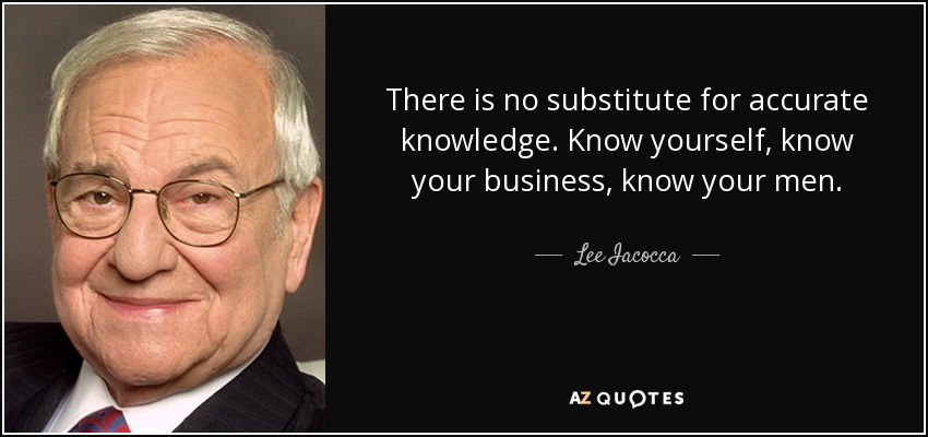 There is no substitute for accurate knowledge. Know yourself, know your business, know your men. - Lee Iacocca