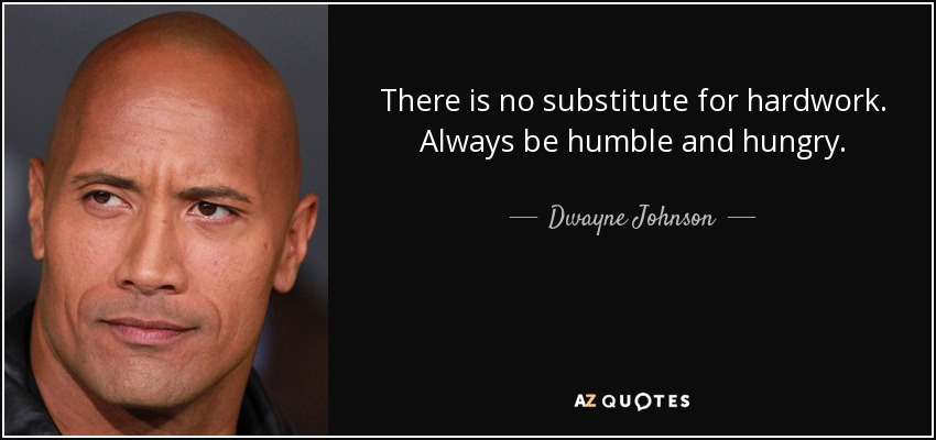 There is no substitute for hardwork. Always be humble and hungry. - Dwayne Johnson