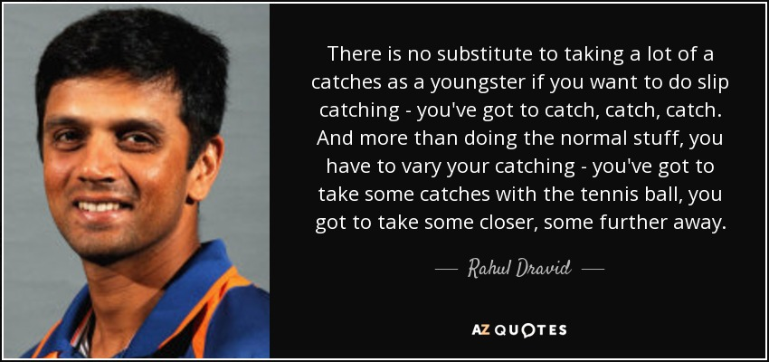 There is no substitute to taking a lot of a catches as a youngster if you want to do slip catching - you've got to catch, catch, catch. And more than doing the normal stuff, you have to vary your catching - you've got to take some catches with the tennis ball, you got to take some closer, some further away. - Rahul Dravid