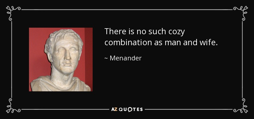 There is no such cozy combination as man and wife. - Menander