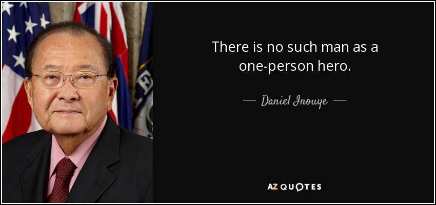 There is no such man as a one-person hero. - Daniel Inouye