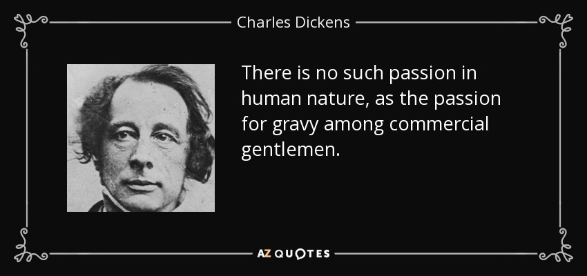 There is no such passion in human nature, as the passion for gravy among commercial gentlemen. - Charles Dickens