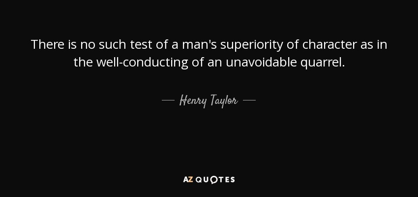 There is no such test of a man's superiority of character as in the well-conducting of an unavoidable quarrel. - Henry Taylor