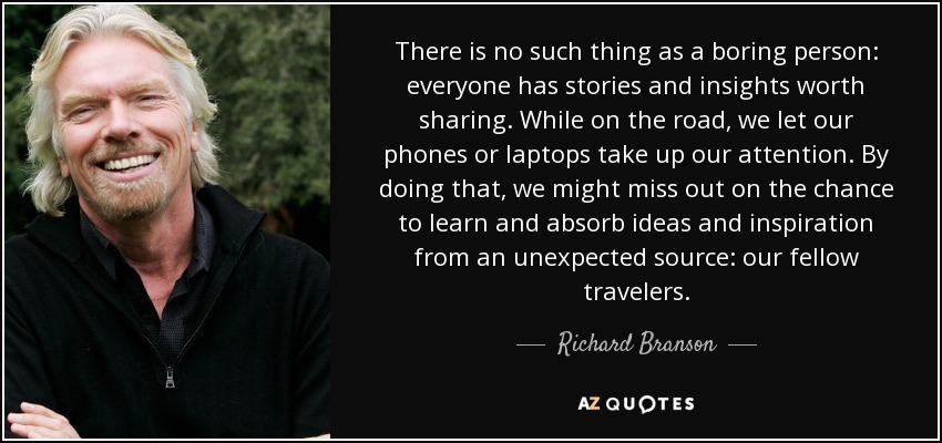 There is no such thing as a boring person: everyone has stories and insights worth sharing. While on the road, we let our phones or laptops take up our attention. By doing that, we might miss out on the chance to learn and absorb ideas and inspiration from an unexpected source: our fellow travelers. - Richard Branson