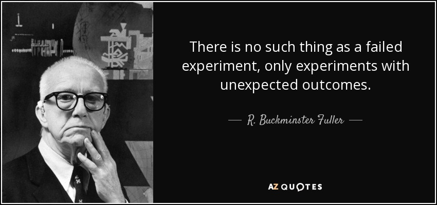 There is no such thing as a failed experiment, only experiments with unexpected outcomes. - R. Buckminster Fuller
