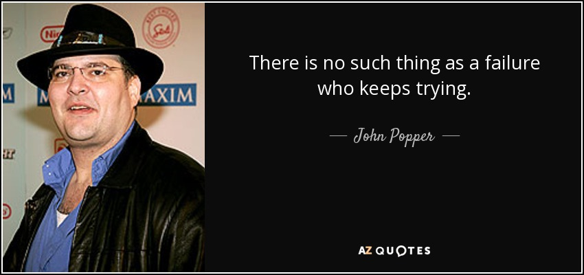 There is no such thing as a failure who keeps trying. - John Popper