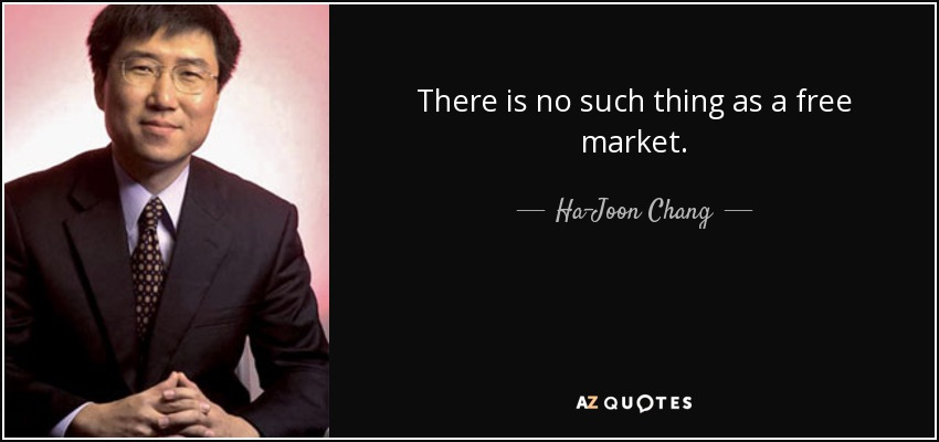 There is no such thing as a free market. - Ha-Joon Chang