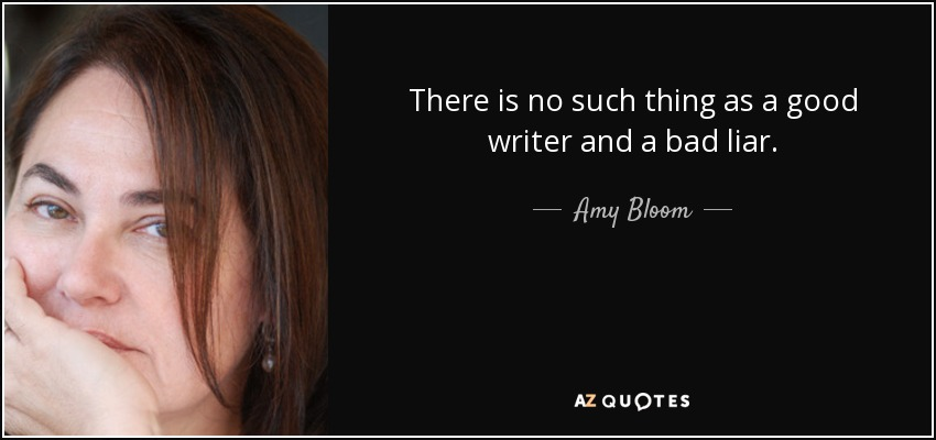 There is no such thing as a good writer and a bad liar. - Amy Bloom