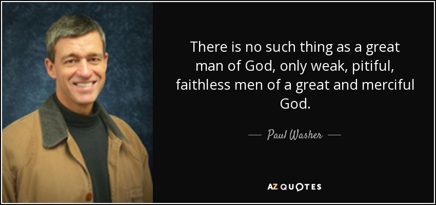 paul washer quote there is no such thing as a great man of