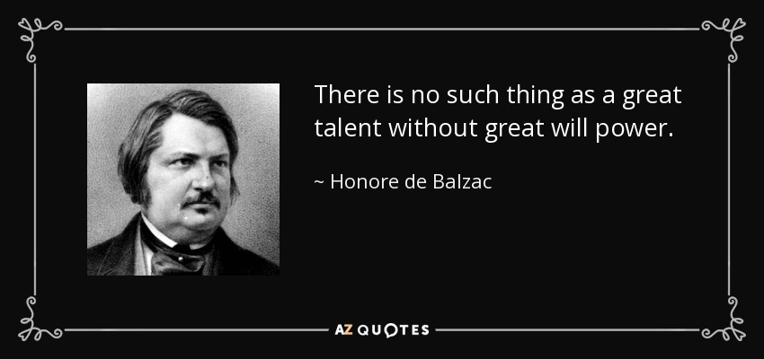 There is no such thing as a great talent without great will power. - Honore de Balzac