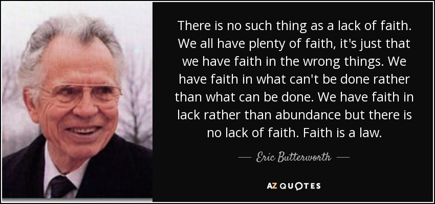 There is no such thing as a lack of faith. We all have plenty of faith, it's just that we have faith in the wrong things. We have faith in what can't be done rather than what can be done. We have faith in lack rather than abundance but there is no lack of faith. Faith is a law. - Eric Butterworth