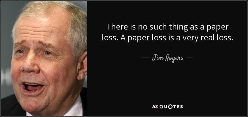 There is no such thing as a paper loss. A paper loss is a very real loss. - Jim Rogers