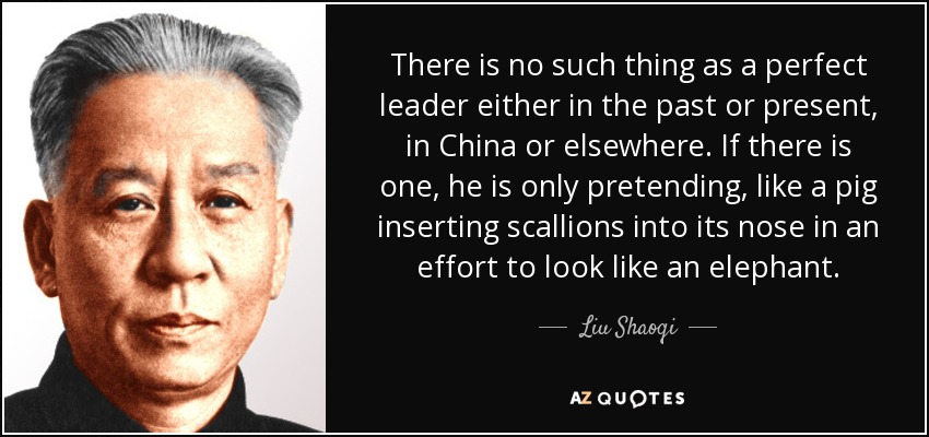 There is no such thing as a perfect leader either in the past or present, in China or elsewhere. If there is one, he is only pretending, like a pig inserting scallions into its nose in an effort to look like an elephant. - Liu Shaoqi