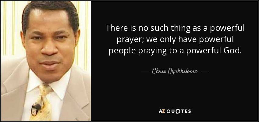 There is no such thing as a powerful prayer; we only have powerful people praying to a powerful God. - Chris Oyakhilome