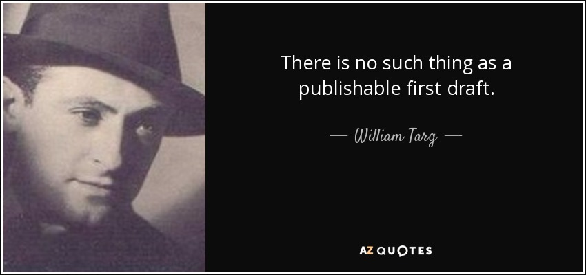 There is no such thing as a publishable first draft. - William Targ