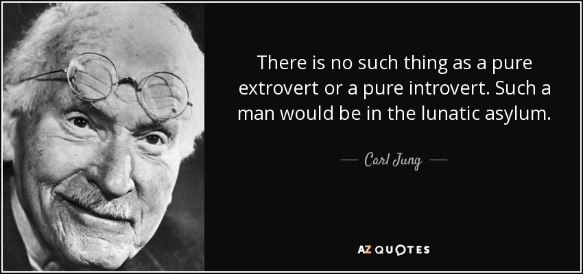 There is no such thing as a pure extrovert or a pure introvert. Such a man would be in the lunatic asylum. - Carl Jung