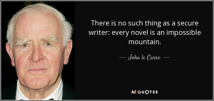 There is no such thing as a secure writer: every novel is an impossible mountain. - John le Carre