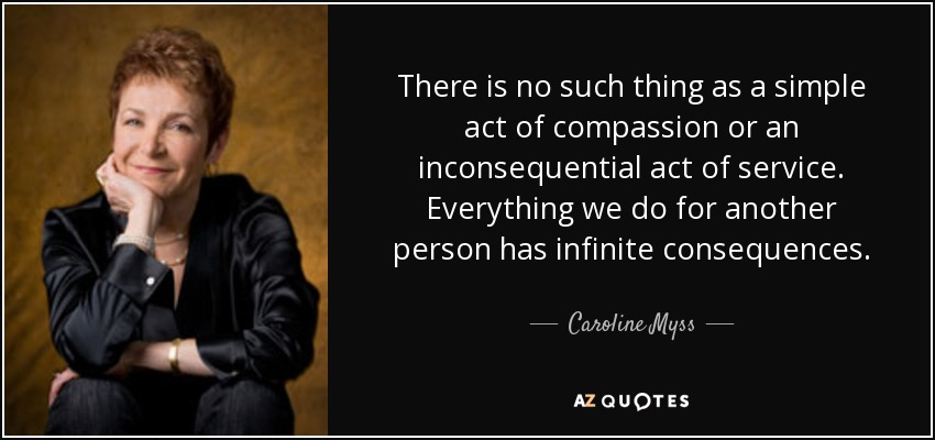 There is no such thing as a simple act of compassion or an inconsequential act of service. Everything we do for another person has infinite consequences. - Caroline Myss