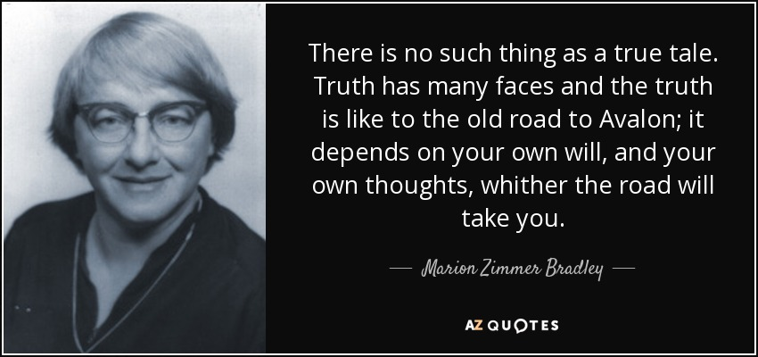 There is no such thing as a true tale. Truth has many faces and the truth is like to the old road to Avalon; it depends on your own will, and your own thoughts, whither the road will take you. - Marion Zimmer Bradley