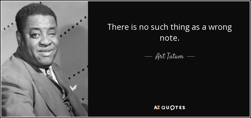 There is no such thing as a wrong note. - Art Tatum