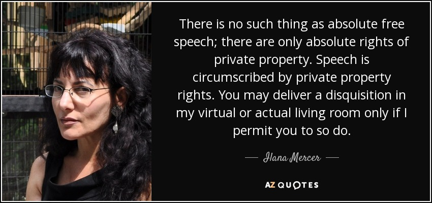 There is no such thing as absolute free speech; there are only absolute rights of private property. Speech is circumscribed by private property rights. You may deliver a disquisition in my virtual or actual living room only if I permit you to so do. - Ilana Mercer