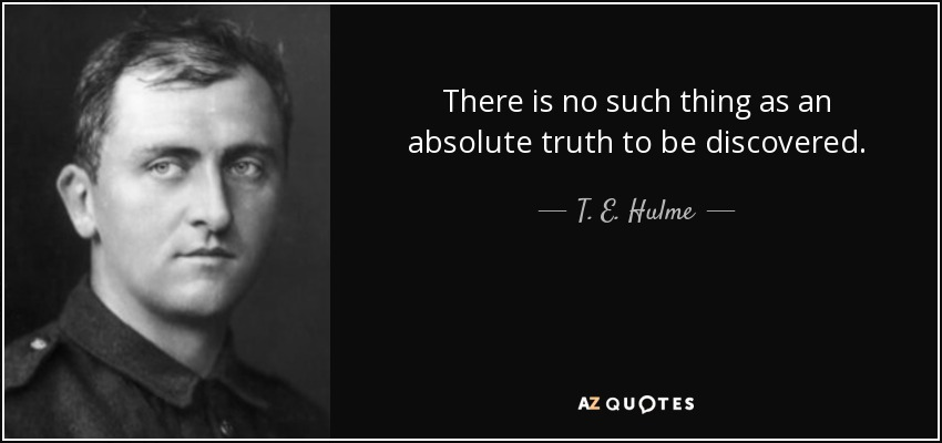 There is no such thing as an absolute truth to be discovered. - T. E. Hulme
