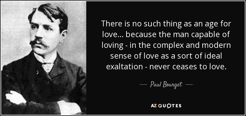 There is no such thing as an age for love ... because the man capable of loving - in the complex and modern sense of love as a sort of ideal exaltation - never ceases to love. - Paul Bourget