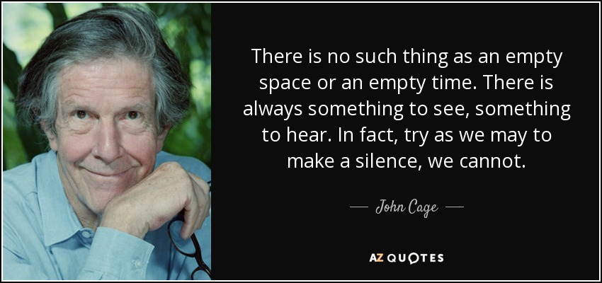 There is no such thing as an empty space or an empty time. There is always something to see, something to hear. In fact, try as we may to make a silence, we cannot. - John Cage