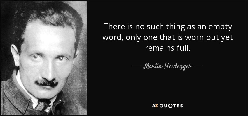 There is no such thing as an empty word, only one that is worn out yet remains full. - Martin Heidegger