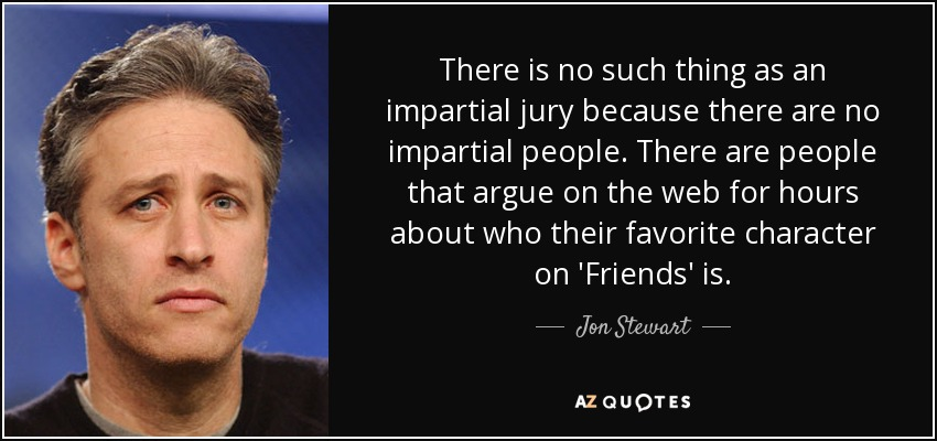 There is no such thing as an impartial jury because there are no impartial people. There are people that argue on the web for hours about who their favorite character on 'Friends' is. - Jon Stewart
