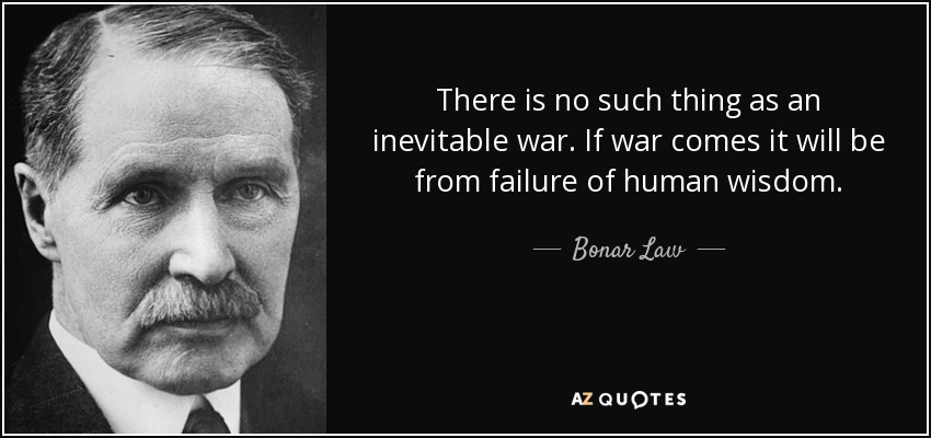 There is no such thing as an inevitable war. If war comes it will be from failure of human wisdom. - Bonar Law