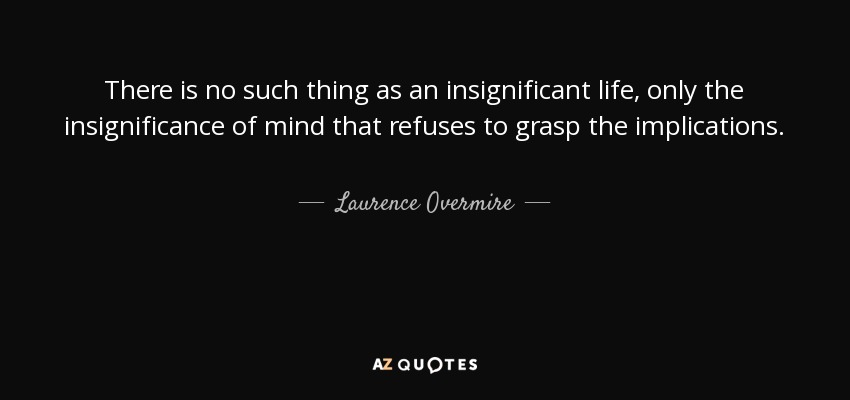 There is no such thing as an insignificant life, only the insignificance of mind that refuses to grasp the implications. - Laurence Overmire