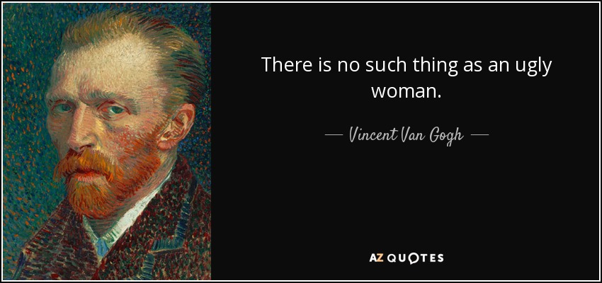 There is no such thing as an ugly woman. - Vincent Van Gogh