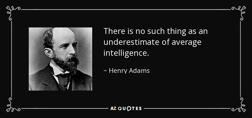 There is no such thing as an underestimate of average intelligence. - Henry Adams