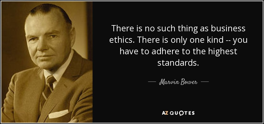 There is no such thing as business ethics. There is only one kind -- you have to adhere to the highest standards. - Marvin Bower